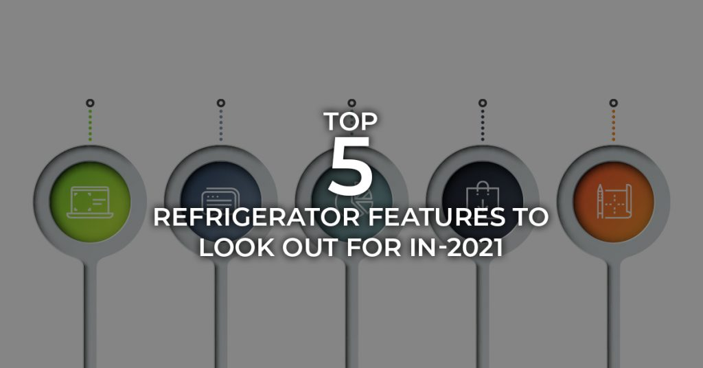 Top 5 Refrigerator Features to look out for in-2021
